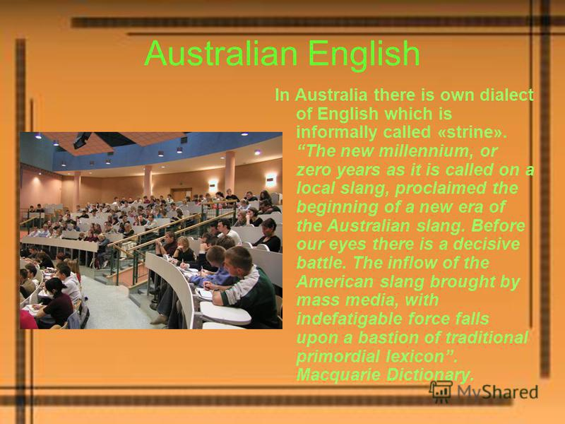 Australian English In Australia there is own dialect of English which is informally called «strine». The new millennium, or zero years as it is called on a local slang, proclaimed the beginning of a new era of the Australian slang. Before our eyes th