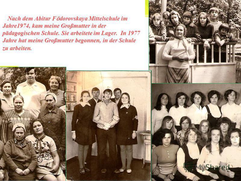 Nach dem Abitur F ӧ dorovskaya Mittelschule im Jahre1974, kam meine Großmutter in der pädagogischen Schule. Sie arbeitete im Lager. In 1977 Jahre hat meine Großmutter begonnen, in der Schule zu arbeiten. Nach dem Abitur F ӧ dorovskaya Mittelschule im