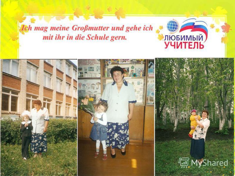 I ch mag meine Großmutter und gehe ich mit ihr in die Schule gern.