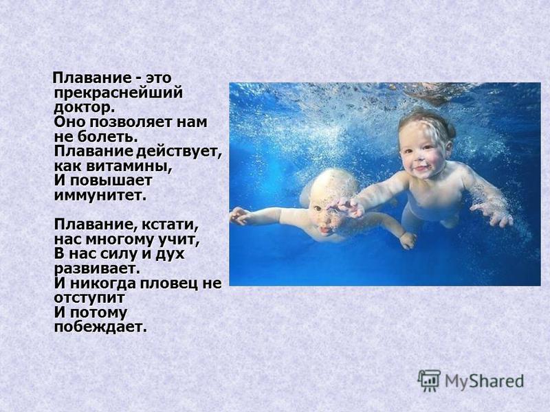 Плавание - это прекраснейший доктор. Оно позволяет нам не болеть. Плавание действует, как витамины, И повышает иммунитет. Плавание, кстати, нас многому учит, В нас силу и дух развивает. И никогда пловец не отступит И потому побеждает. Плавание - это
