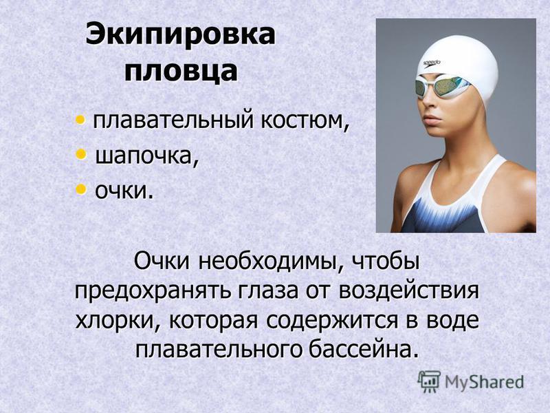 Экипировка пловца плавательный костюм, плавательный костюм, шапочка, шапочка, очки. очки. Очки необходимы, чтобы предохранять глаза от воздействия хлорки, которая содержится в воде плавательного бассейна.