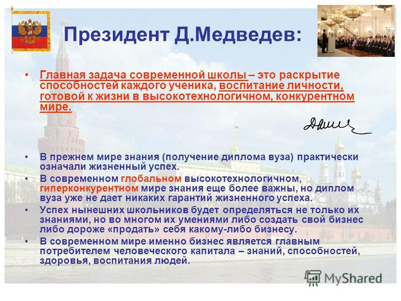 Президент Д.Медведев: Главная задача современной школы – это раскрытие способностей каждого ученика, воспитание личности, готовой к жизни в высокотехнологичном, конкурентном мире. В прежнем мире знания (получение диплома вуза) практически означали жи