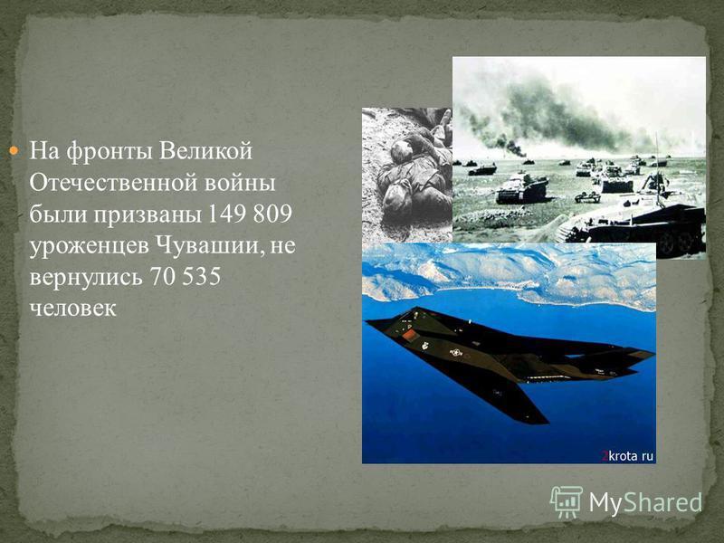 На фронты Великой Отечественной войны были призваны 149 809 уроженцев Чувашии, не вернулись 70 535 человек