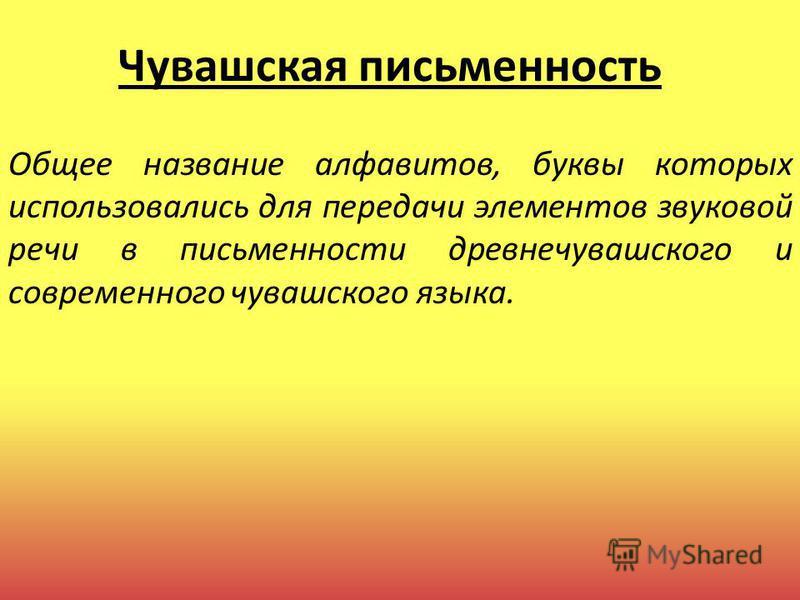 Чувашская письменность Общее название алфавитов, буквы которых использовались для передачи элементов звуковой речи в письменности древне чувашского и современного чувашского языка.