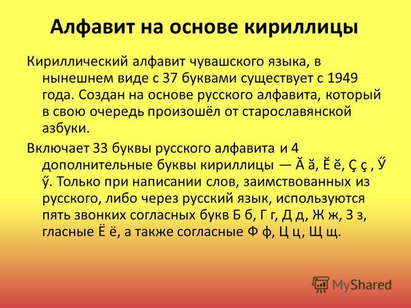 Алфавит на основе кириллицы Кириллический алфавит чувашского языка, в нынешнем виде с 37 буквами существует с 1949 года. Создан на основе русского алфавита, который в свою очередь произошёл от старославянской азбуки. Включает 33 буквы русского алфави