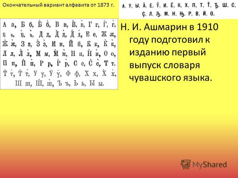 Н. И. Ашмарин в 1910 году подготовил к изданию первый выпуск словаря чувашского языка. Окончательный вариант алфавита от 1873 г.