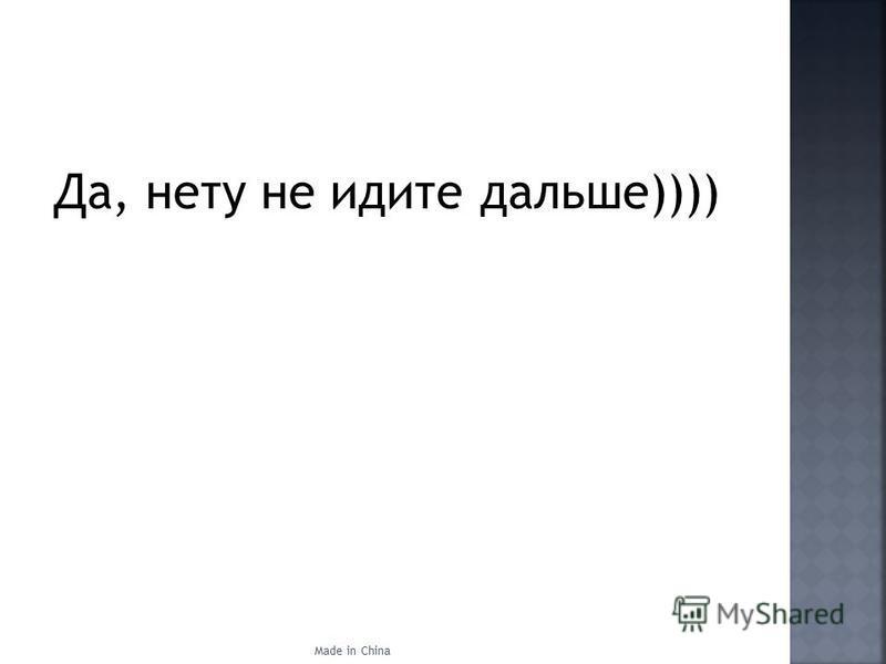 Да, нету не идите дальше)))) Made in China