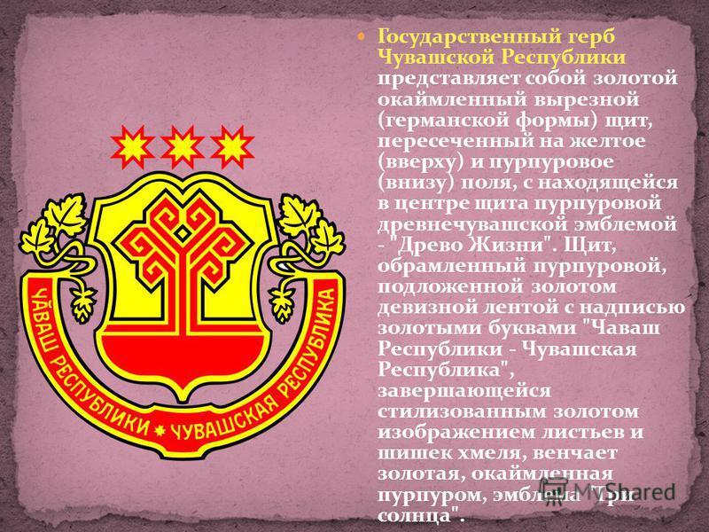 Государственный герб Чувашской Республики представляет собой золотой окаймленный вырезной (германской формы) щит, пересеченный на желтое (вверху) и пурпуровое (внизу) поля, с находящейся в центре щита пурпуровой древне чувашской эмблемой -