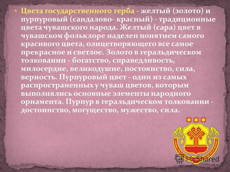 Цвета государственного герба - желтый (золото) и пурпуровый (сандаловое- красный) - традиционные цвета чувашского народа. Желтый (сара) цвет в чувашском фольклоре наделен понятием самого красивого цвета, олицетворяющего все самое прекрасное и светлое