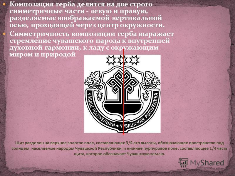 Композиция герба делится на две строго симметричные части - левую и правую, разделяемые воображаемой вертикальной осью, проходящей через центр окружности. Симметричность композиции герба выражает стремление чувашского народа к внутренней духовной гар