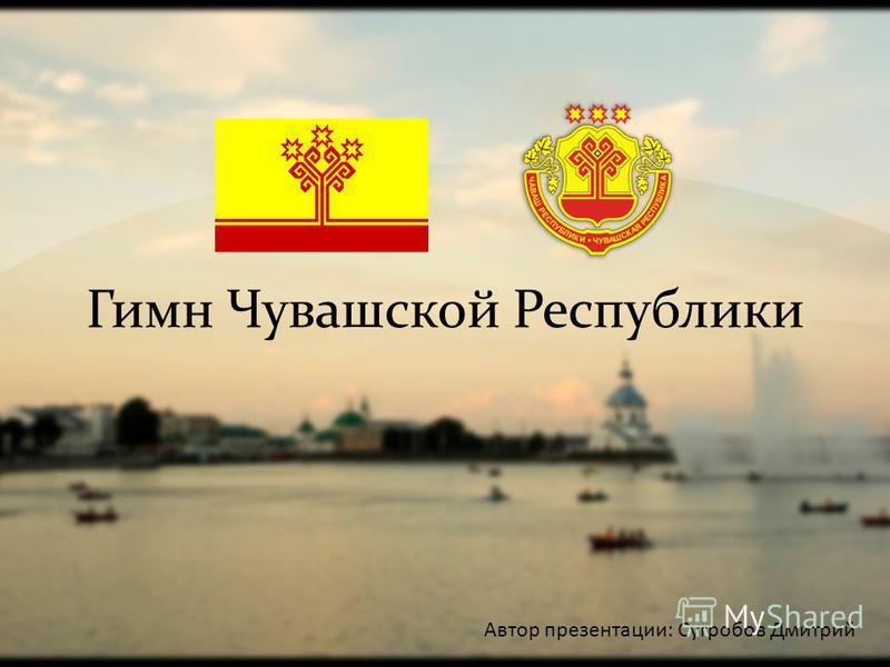 Гимн Чувашской Республики Автор презентации: Сугробов Дмитрий