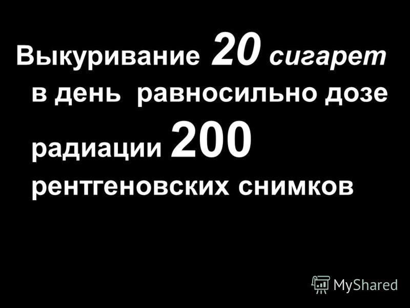 Выкуривание 20 сигарет в день равносильно дозе радиации 200 рентгеновских снимков