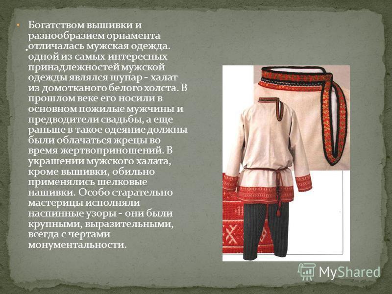 Богатством вышивки и разнообразием орнамента отличалась мужская одежда. одной из самых интересных принадлежностей мужской одежды являлся шупар - халат из домотканого белого холста. В прошлом веке его носили в основном пожилые мужчины и предводители с