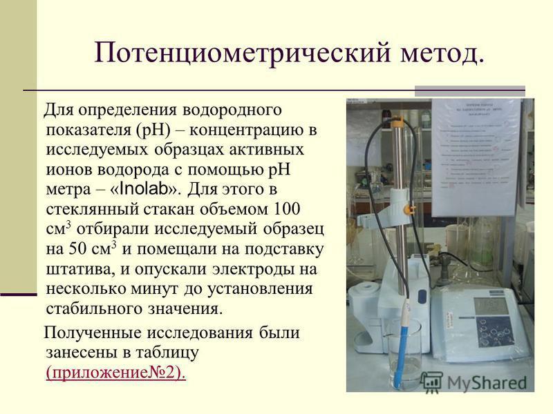 Потенциометрический метод. Для определения водородного показателя (pH) – концентрацию в исследуемых образцах активных ионов водорода с помощью pH метра – « Inolab ». Для этого в стеклянный стакан объемом 100 см 3 отбирали исследуемый образец на 50 см