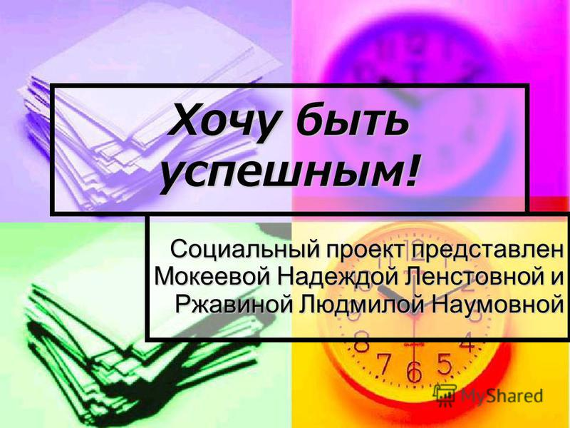Хочу быть успешным! Социальный проект представлен Мокеевой Надеждой Ленстовной и Ржавиной Людмилой Наумовной