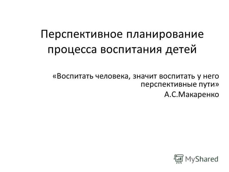 Перспективное планирование процесса воспитания детей «Воспитать человека, значит воспитать у него перспективные пути» А.С.Макаренко