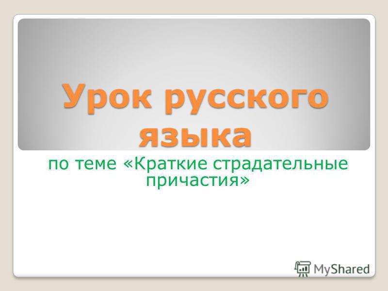 Урок русского языка по теме «Краткие страдательные причастия»
