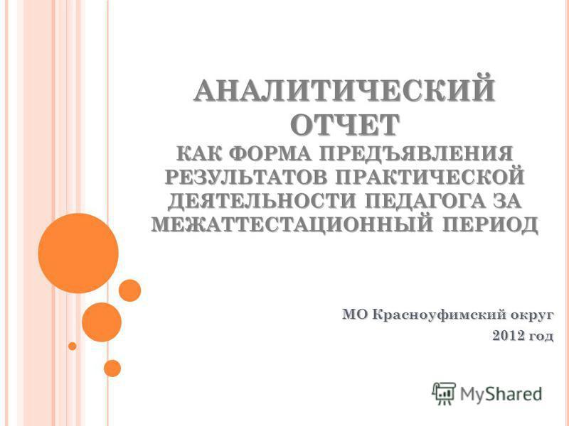 АНАЛИТИЧЕСКИЙ ОТЧЕТ КАК ФОРМА ПРЕДЪЯВЛЕНИЯ РЕЗУЛЬТАТОВ ПРАКТИЧЕСКОЙ ДЕЯТЕЛЬНОСТИ ПЕДАГОГА ЗА МЕЖАТТЕСТАЦИОННЫЙ ПЕРИОД МО Красноуфимский округ 2012 год