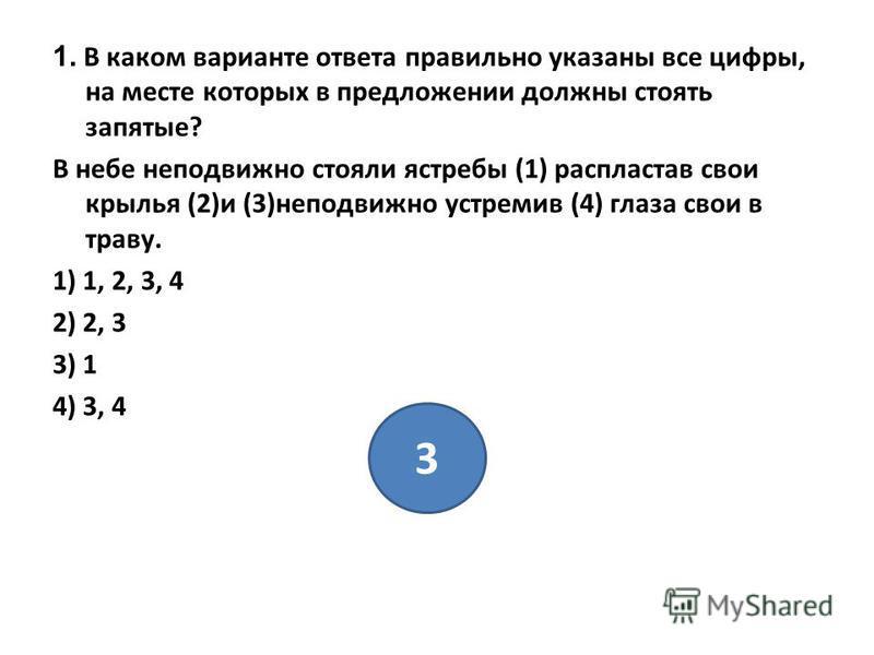 1. В каком варианте ответа правильно указаны все цифры, на месте которых в предложении должны стоять запятые? В небе неподвижно стояли ястребы (1) распластав свои крылья (2)и (3)неподвижно устремив (4) глаза свои в траву. 1) 1, 2, 3, 4 2) 2, 3 3) 1 4