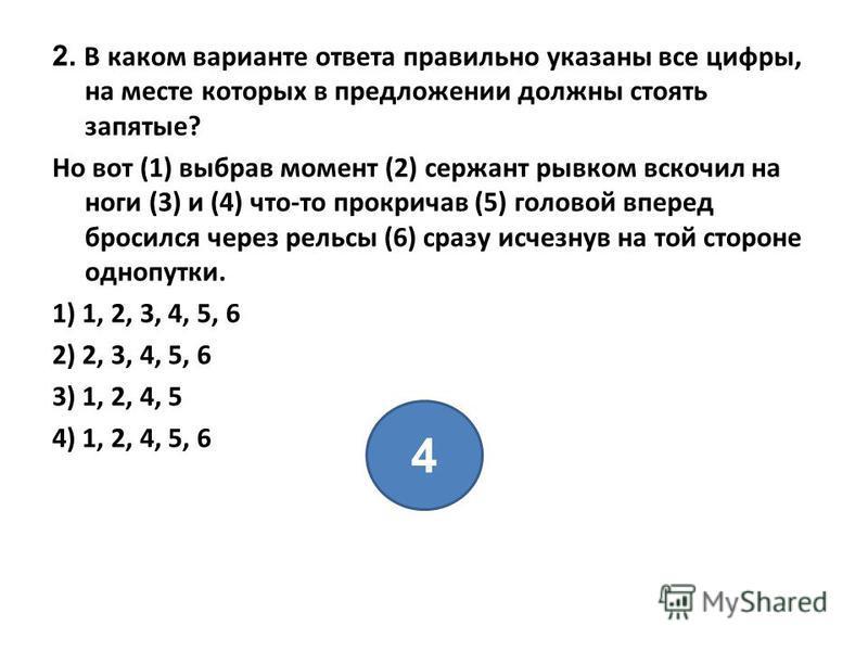 2. В каком варианте ответа правильно указаны все цифры, на месте которых в предложении должны стоять запятые? Но вот (1) выбрав момент (2) сержант рывком вскочил на ноги (3) и (4) что-то прокричав (5) головой вперед бросился через рельсы (6) сразу ис