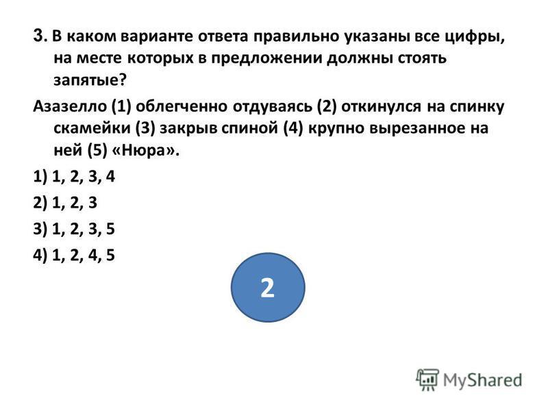 3. В каком варианте ответа правильно указаны все цифры, на месте которых в предложении должны стоять запятые? Азазелло (1) облегченно отдуваясь (2) откинулся на спинку скамейки (3) закрыв спиной (4) крупно вырезанное на ней (5) «Нюра». 1) 1, 2, 3, 4