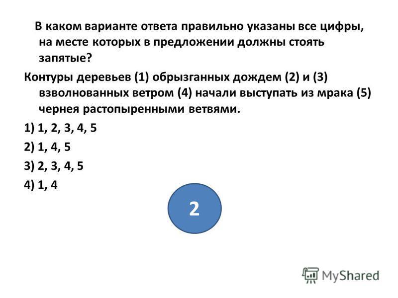 В каком варианте ответа правильно указаны все цифры, на месте которых в предложении должны стоять запятые? Контуры деревьев (1) обрызганных дождем (2) и (3) взволнованных ветром (4) начали выступать из мрака (5) чернея растопыренными ветвями. 1) 1, 2