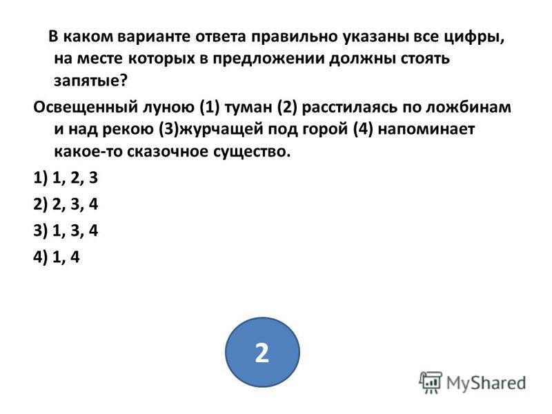 В каком варианте ответа правильно указаны все цифры, на месте которых в предложении должны стоять запятые? Освещенный луною (1) туман (2) расстилаясь по ложбинам и над рекою (3)журчащей под горой (4) напоминает какое-то сказочное существо. 1) 1, 2, 3