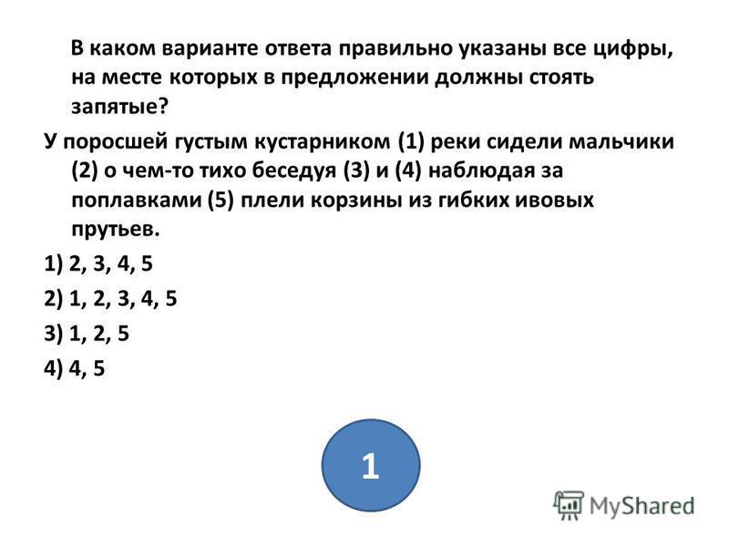 В каком варианте ответа правильно указаны все цифры, на месте которых в предложении должны стоять запятые? У поросшей густым кустарником (1) реки сидели мальчики (2) о чем-то тихо беседуя (3) и (4) наблюдая за поплавками (5) плели корзины из гибких и