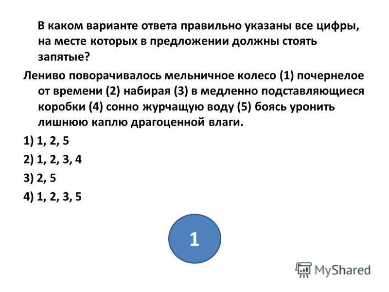В каком варианте ответа правильно указаны все цифры, на месте которых в предложении должны стоять запятые? Лениво поворачивалось мельничное колесо (1) почернелое от времени (2) набирая (3) в медленно подставляющиеся коробки (4) сонно журчащую воду (5