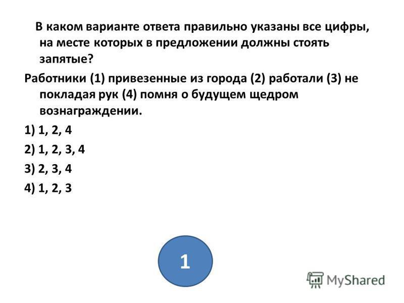В каком варианте ответа правильно указаны все цифры, на месте которых в предложении должны стоять запятые? Работники (1) привезенные из города (2) работали (3) не покладая рук (4) помня о будущем щедром вознаграждении. 1) 1, 2, 4 2) 1, 2, 3, 4 3) 2,