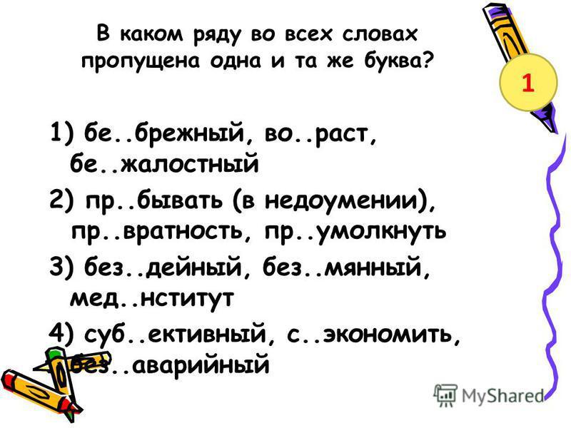 В каком ряду во всех словах пропущена одна и та же буква? 1) бе..брежный, во..раст, бе..жалостный 2) пр..бывать (в недоумении), пр..вратность, пр..умолкнуть 3) без..идейный, без..мянный, мед..ниинститут 4) суб..ективный, с..экономить, без..аварийный