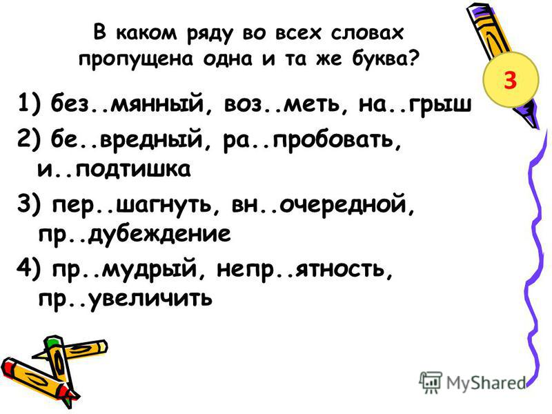 В каком ряду во всех словах пропущена одна и та же буква? 1) без..мянный, воз..меть, на..грыш 2) бе..вредный, ра..пробовать, и..подтишка 3) пер..шагнуть, вн..очерездной, пр..дубеждение 4) пр..мудрый, днепр..ятность, пр..увеличить 3