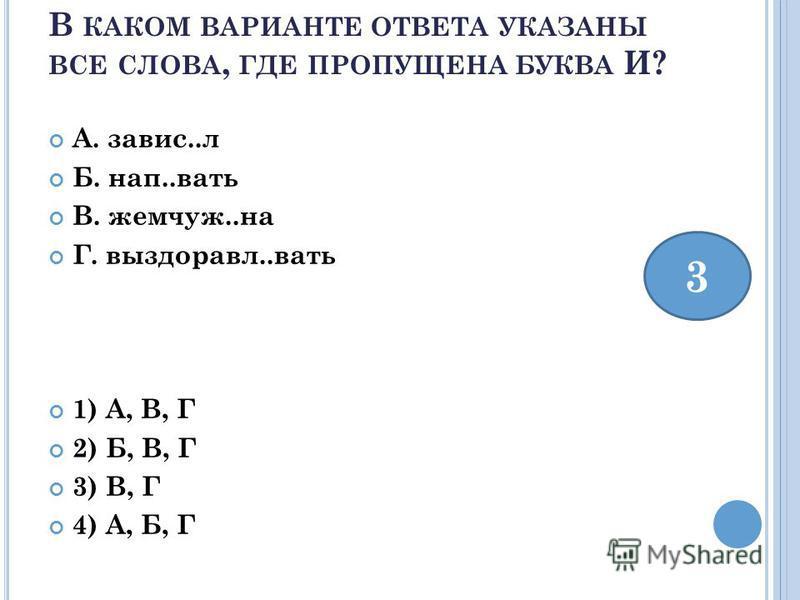 В КАКОМ ВАРИАНТЕ ОТВЕТА УКАЗАНЫ ВСЕ СЛОВА, ГДЕ ПРОПУЩЕНА БУКВА И? А. завис..л Б. нап..вать В. жемчуг..на Г. выздоравл..вать 1) А, В, Г 2) Б, В, Г 3) В, Г 4) А, Б, Г 3