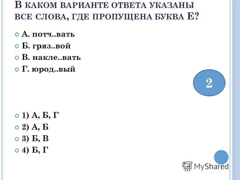 В КАКОМ ВАРИАНТЕ ОТВЕТА УКАЗАНЫ ВСЕ СЛОВА, ГДЕ ПРОПУЩЕНА БУКВА Е? А. патч..вать Б. гряз..вой В. наклей..вать Г. юрод..вый 1) А, Б, Г 2) А, Б 3) Б, В 4) Б, Г 2