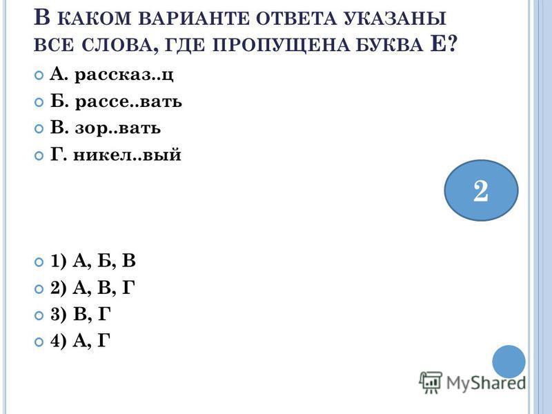 В КАКОМ ВАРИАНТЕ ОТВЕТА УКАЗАНЫ ВСЕ СЛОВА, ГДЕ ПРОПУЩЕНА БУКВА Е? А. рассказ..ц Б. рассел..вать В. зор..вать Г. никель..вый 1) А, Б, В 2) А, В, Г 3) В, Г 4) А, Г 2