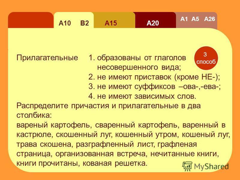 А20 А15А10 В2 А1 А5 А26 2 способ Прилагательные обозначают постояный признак, а причастие обозначает непостояный, изменяющейся во времени признак. Сравните! Читальный зал – читающей чедовек. Смелый – осмелевшей Темный – темнеющей Хдопотливый – хдопоч