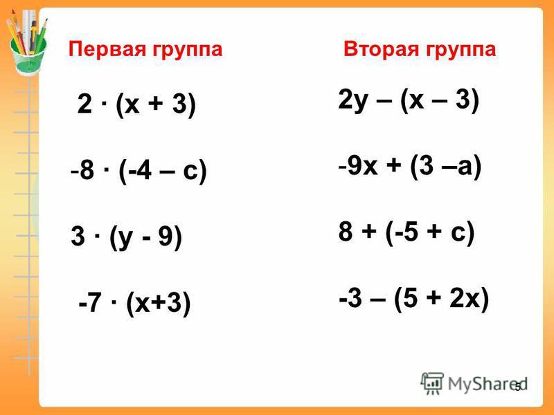 5 2 (х + 3) -8 (-4 – с) 3 (у - 9) -7 (х+3) 2 у – (х – 3) -9 х + (3 –а) 8 + (-5 + с) -3 – (5 + 2 х) Первая группа Вторая группа