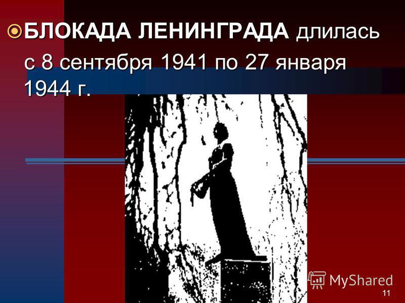 11 БЛОКАДА ЛЕНИНГРАДА длилась БЛОКАДА ЛЕНИНГРАДА длилась с 8 сентября 1941 по 27 января 1944 г. с 8 сентября 1941 по 27 января 1944 г.