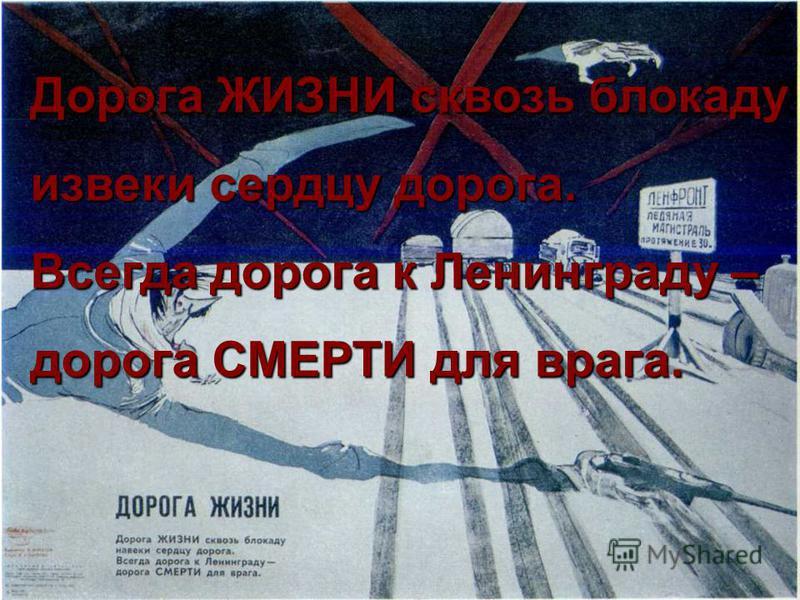 53 Дорога ЖИЗНИ сквозь блокаду из веки сердцу дорога. Всегда дорога к Ленинграду – дорога СМЕРТИ для врага.