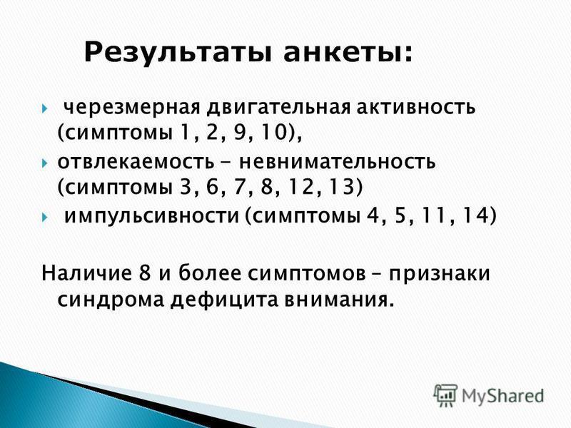 чрезмерная двигательная активность (симптомы 1, 2, 9, 10), отвлекаемость - невнимательность (симптомы 3, 6, 7, 8, 12, 13) импульсивности (симптомы 4, 5, 11, 14) Наличие 8 и более симптомов – признаки синдрома дефицита внимания.