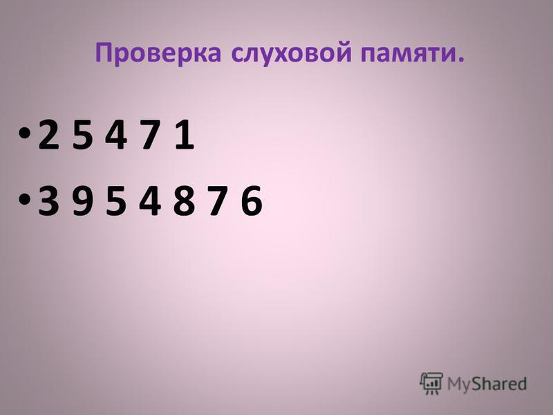 Проверка слуховой памяти. 2 5 4 7 1 3 9 5 4 8 7 6