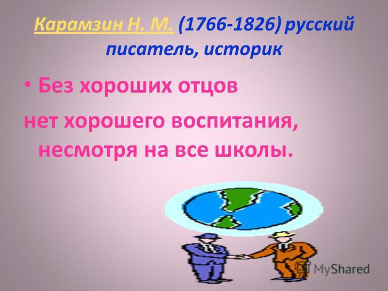 Карамзин Н. М.Карамзин Н. М. (1766-1826) русский писатель, историк Без хороших отцов нет хорошего воспитания, несмотря на все школы.