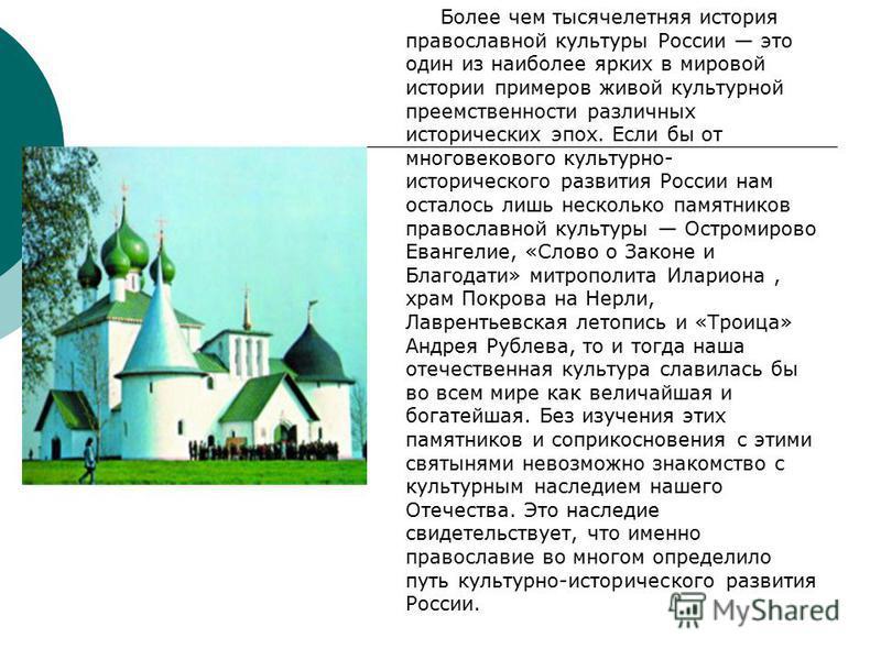Более чем тысячелетняя история православной культуры России это один из наиболее ярких в мировой истории примеров живой культурной преемственности различных исторических эпох. Если бы от многовекового культурно- исторического развития России нам оста