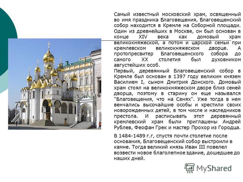 Самый известный московский храм, освященный во имя праздника Благовещения, Благовещенский собор находится в Кремле на Соборной площади. Один из древнейших в Москве, он был основан в конце XIV века как домовый храм великокняжеской, а потом и царской с