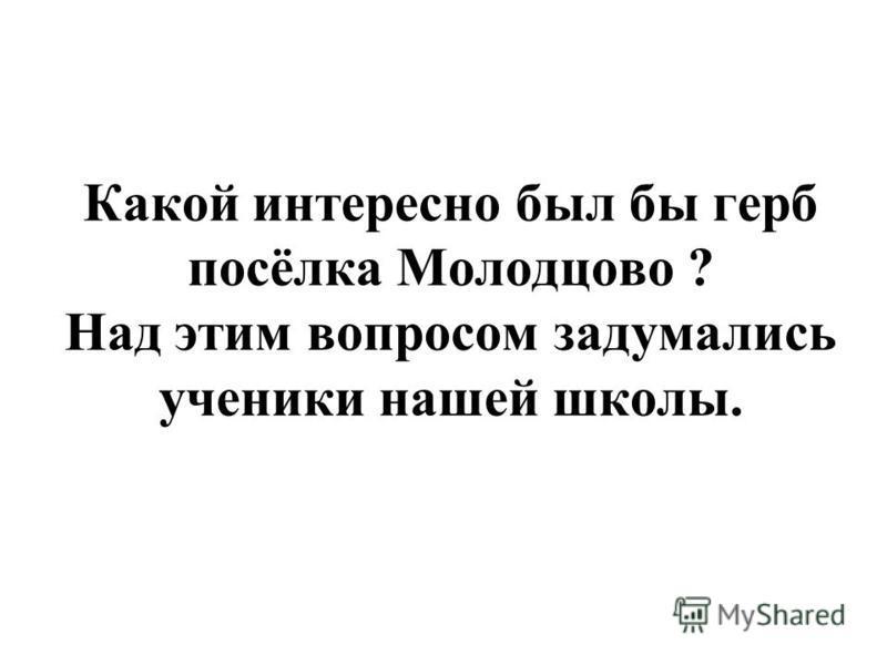 Какой интересно был бы герб посёлка Молодцово ? Над этим вопросом задумались ученики нашей школы.