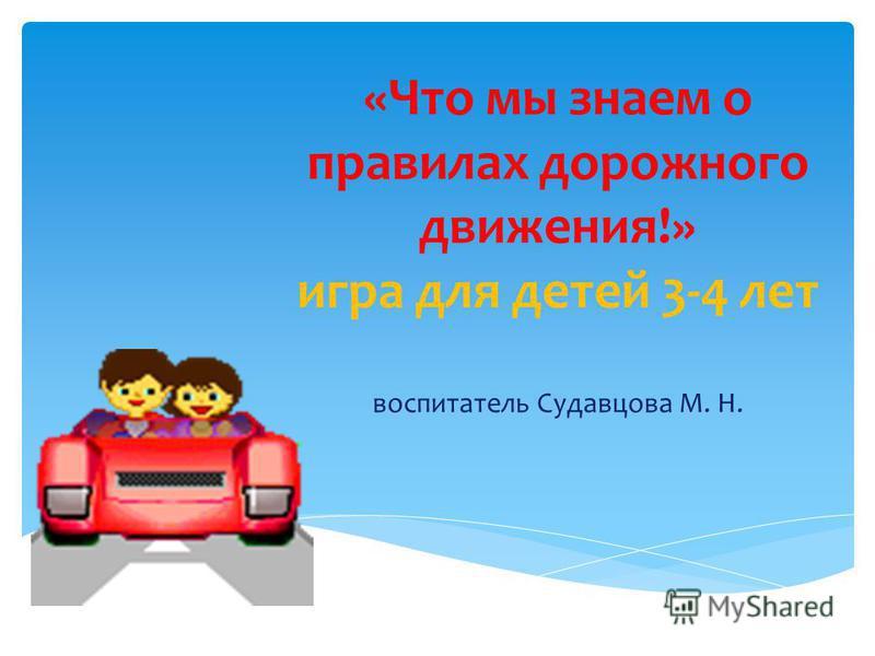 «Что мы знаем о правилах дорожного движения!» игра для детей 3-4 лет воспитатель Судавцова М. Н.