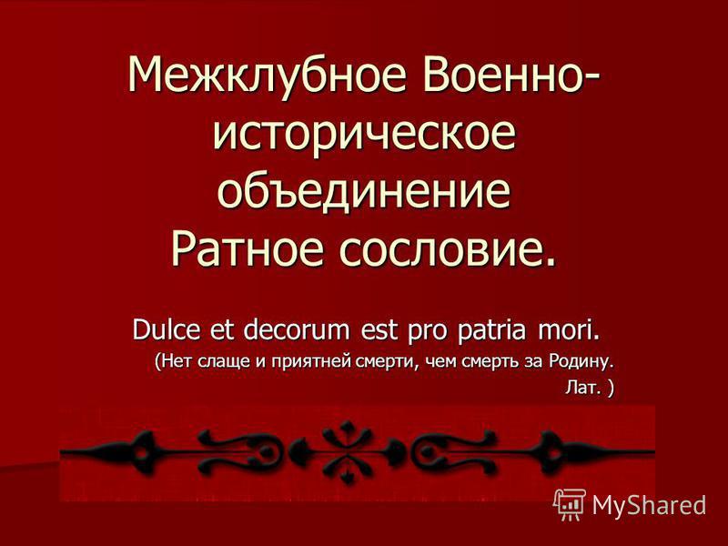 Межклубное Военно- историческое объединение Ратное сословие. Dulce et decorum est pro patria mori. (Нет слаще и приятней смерти, чем смерть за Родину. Лат. )