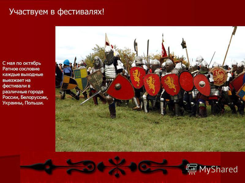 Участвуем в фестивалях! С мая по октябрь Ратное сословие каждые выходные выезжает на фестивали в различные города России, Белоруссии, Украины, Польши.