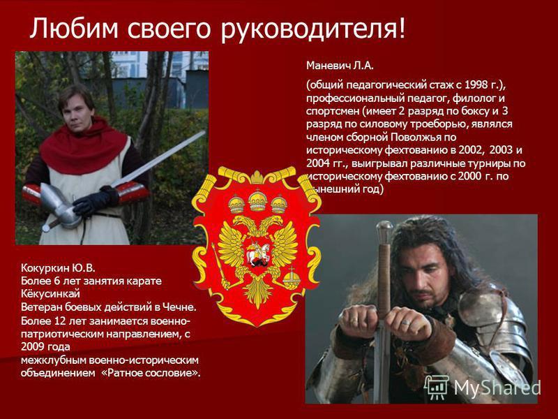 Любим своего руководителя! Кокуркин Ю.В. Более 6 лет занятия карате Кёкусинкай Ветеран боевых действий в Чечне. Более 12 лет занимается военно- патриотическим направлением, с 2009 года межклубным военно-историческим объединением «Ратное сословие». Ма