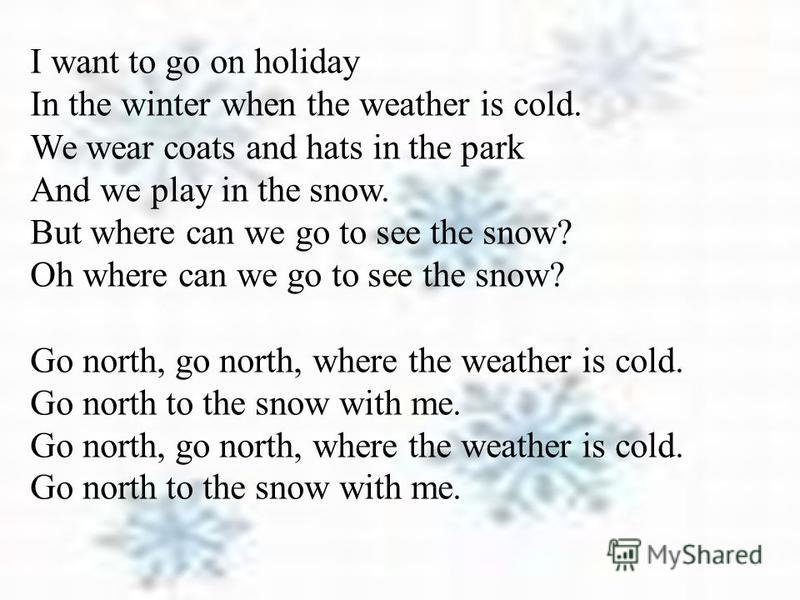 I want to go on holiday In the winter when the weather is cold. We wear coats and hats in the park And we play in the snow. But where can we go to see the snow? Oh where can we go to see the snow? Go north, go north, where the weather is cold. Go nor